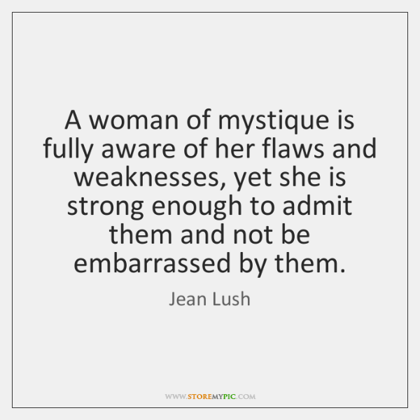 A woman of mystique is fully aware of her flaws and weaknesses, ...
