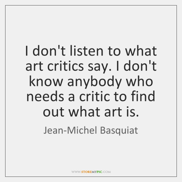 I don't listen to what art critics say. I don't know anybody ...