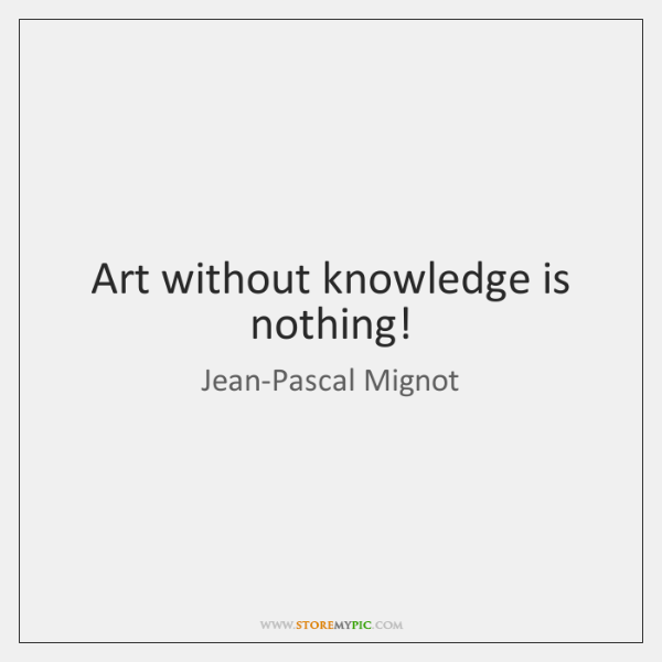 Art without knowledge is nothing!