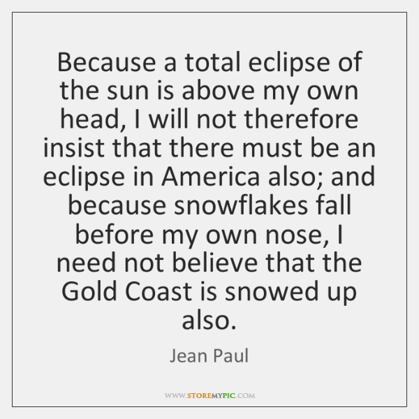 Because a total eclipse of the sun is above my own head, ...