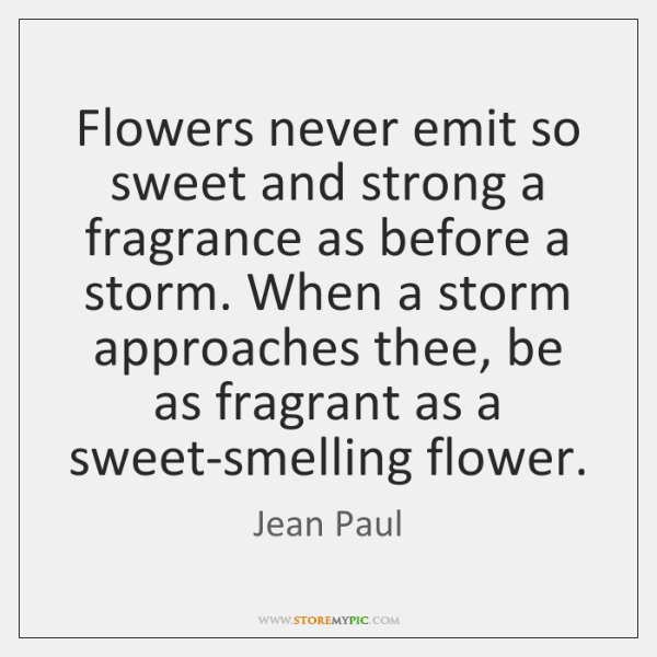 Flowers never emit so sweet and strong a fragrance as before a ...