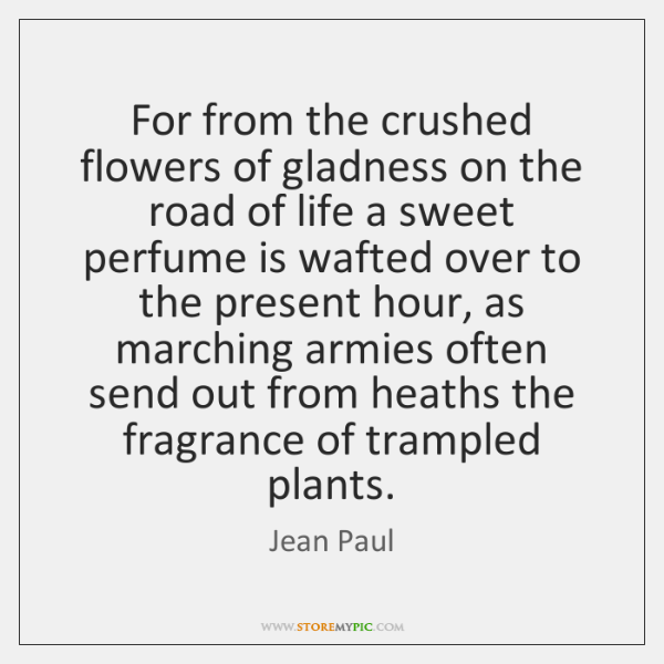 For from the crushed flowers of gladness on the road of life ...