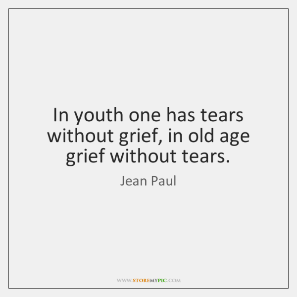 In youth one has tears without grief, in old age grief without ...
