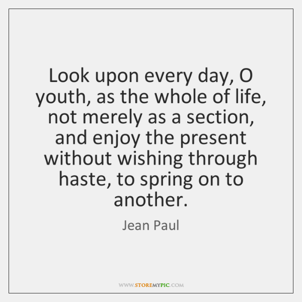 Look upon every day, O youth, as the whole of life, not ...