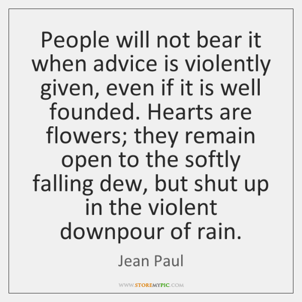 People will not bear it when advice is violently given, even if ...