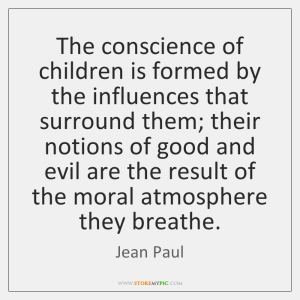 The conscience of children is formed by the influences that surround them; ...