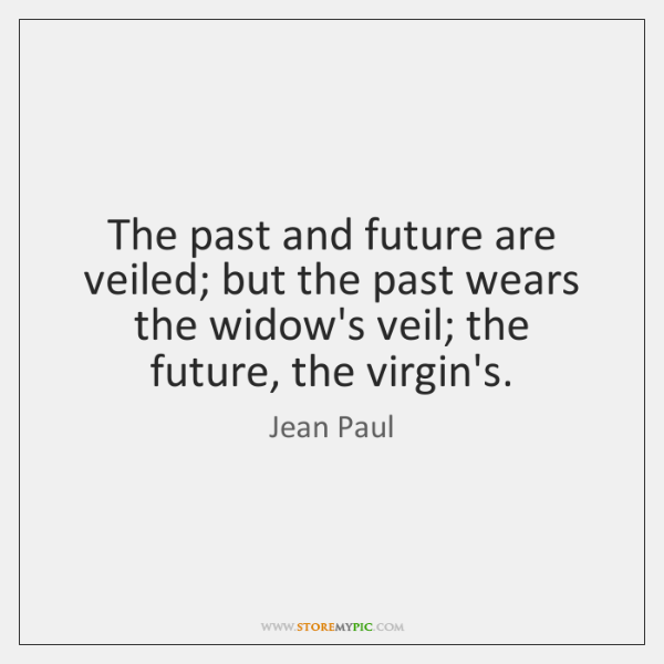The past and future are veiled; but the past wears the widow's ...