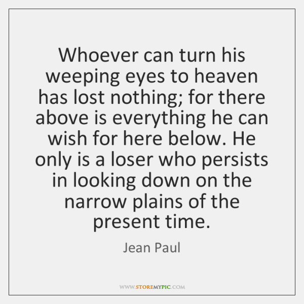Whoever can turn his weeping eyes to heaven has lost nothing; for ...