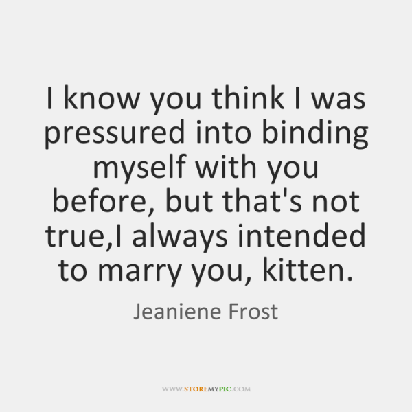 I know you think I was pressured into binding myself with you ...
