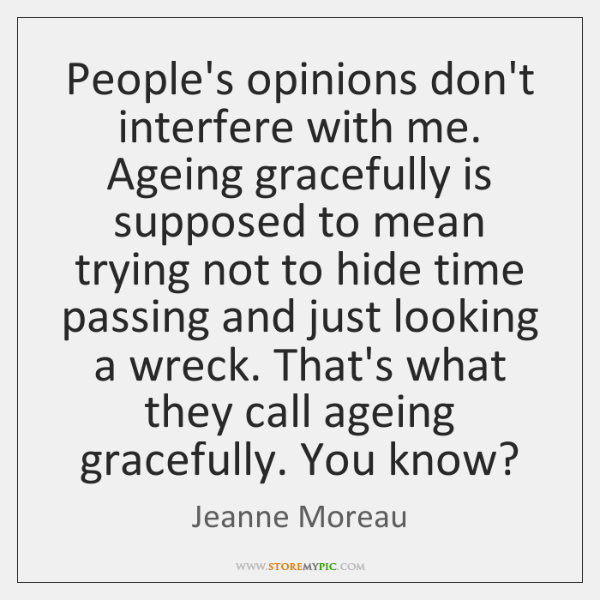 People's opinions don't interfere with me. Ageing gracefully is supposed to mean ...