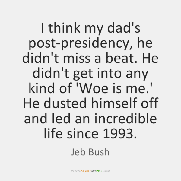 I think my dad's post-presidency, he didn't miss a beat. He didn't ...