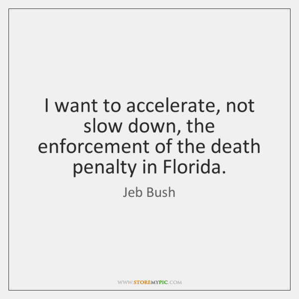 I want to accelerate, not slow down, the enforcement of the death ...
