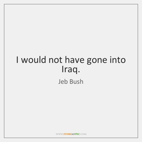I would not have gone into Iraq.