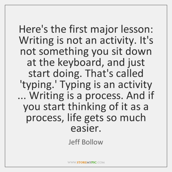 Here's the first major lesson: Writing is not an activity. It's not ...