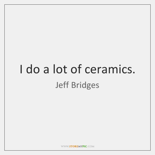 I do a lot of ceramics.