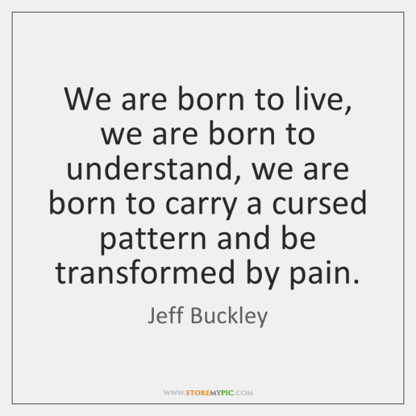 We are born to live, we are born to understand, we are ...
