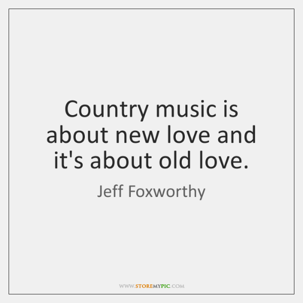 Country music is about new love and it's about old love.
