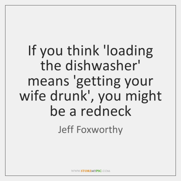 If you think 'loading the dishwasher' means 'getting your wife drunk', you ...