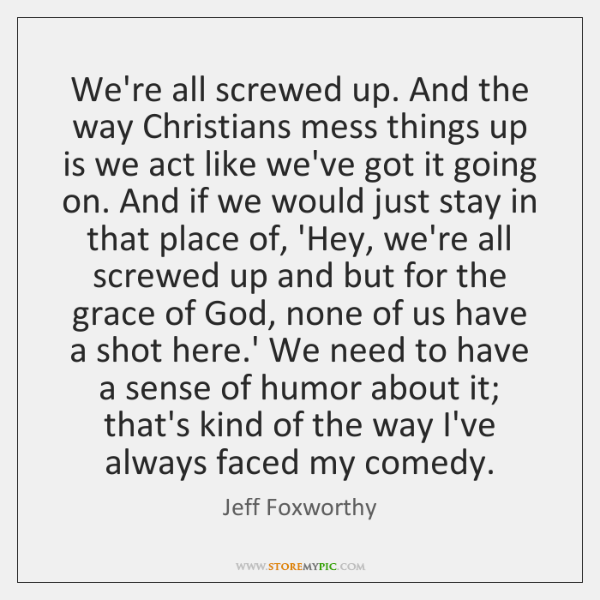 We're all screwed up. And the way Christians mess things up is ...