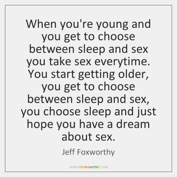 When you're young and you get to choose between sleep and sex ...