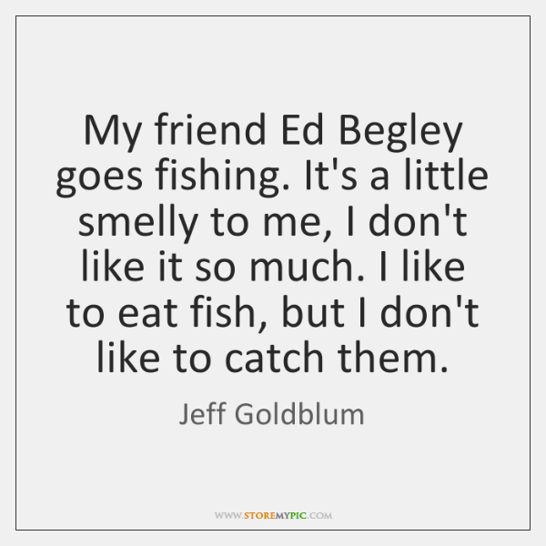 My friend Ed Begley goes fishing. It's a little smelly to me, ...