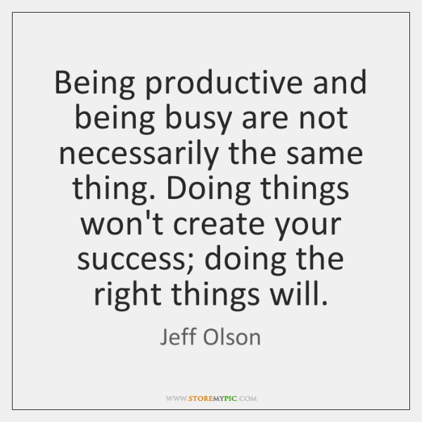 Being productive and being busy are not necessarily the same thing. Doing ...
