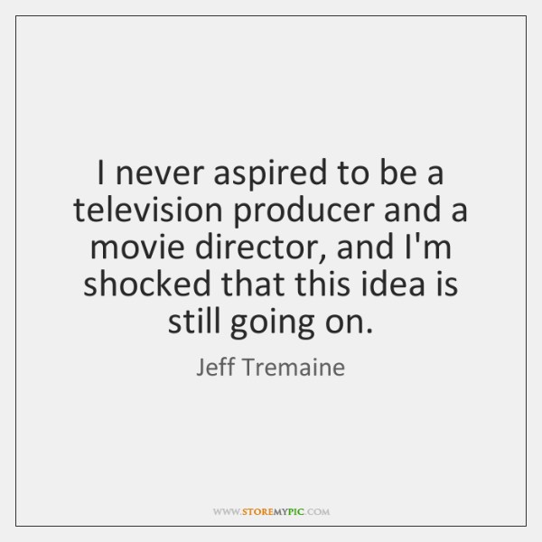 I never aspired to be a television producer and a movie director, ...