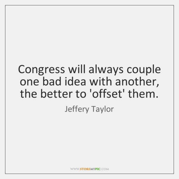 Congress will always couple one bad idea with another, the better to ...