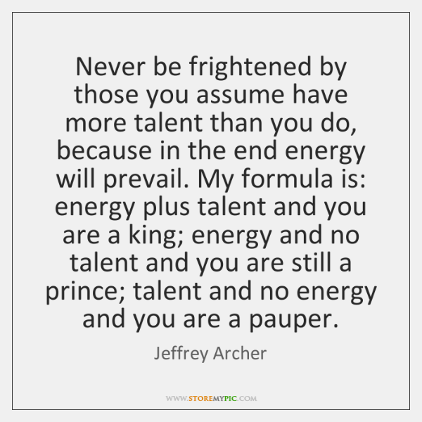 Never be frightened by those you assume have more talent than you ...