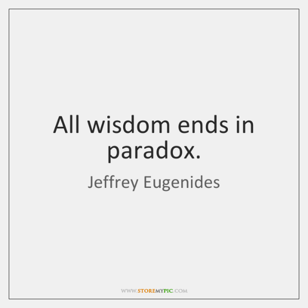 All wisdom ends in paradox.