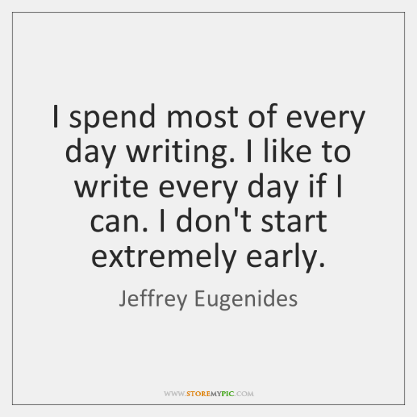I spend most of every day writing. I like to write every ...