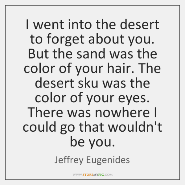 I went into the desert to forget about you. But the sand ...