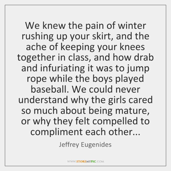 We knew the pain of winter rushing up your skirt, and the ...