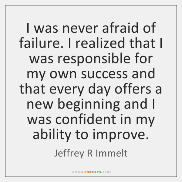 I was never afraid of failure. I realized that I was responsible ...
