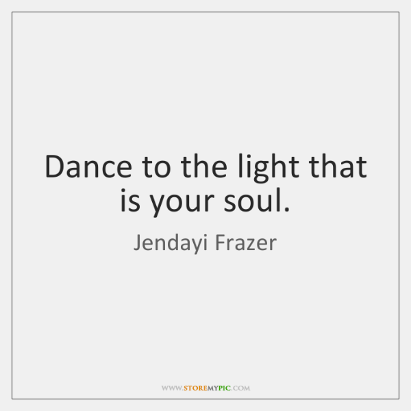Dance to the light that is your soul.
