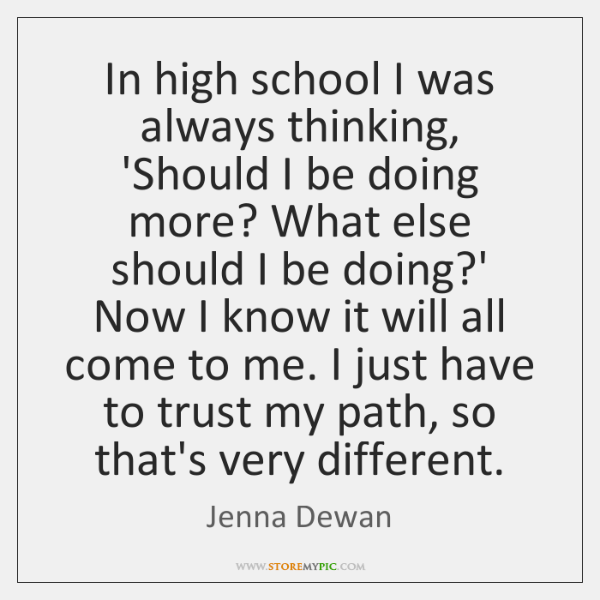 In high school I was always thinking, 'Should I be doing more? ...