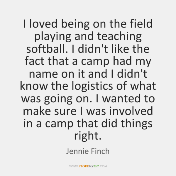 I loved being on the field playing and teaching softball. I didn't ...