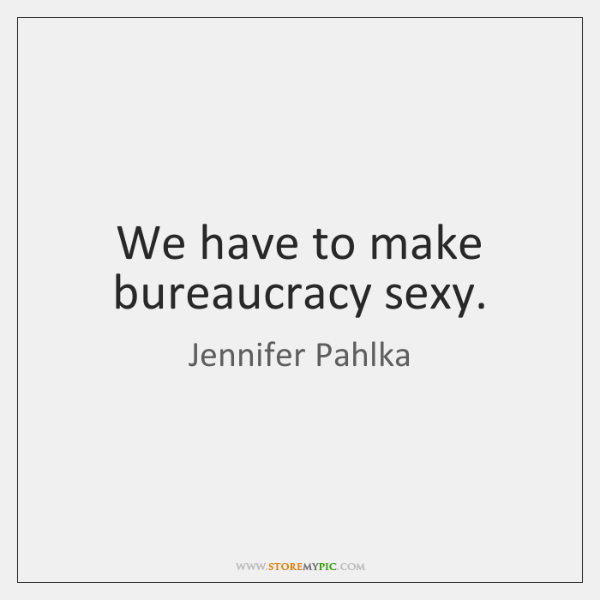 We have to make bureaucracy sexy.