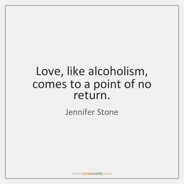 Love, like alcoholism, comes to a point of no return.