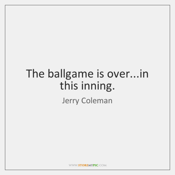 The ballgame is over...in this inning.