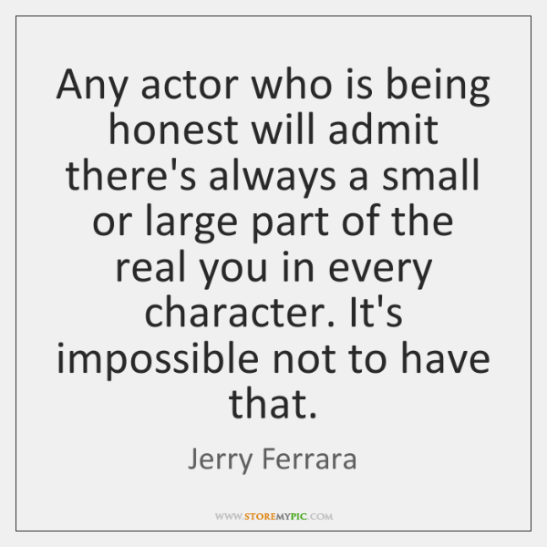 Any actor who is being honest will admit there's always a small ...