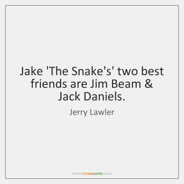 Jake 'The Snake's' two best friends are Jim Beam & Jack Daniels.