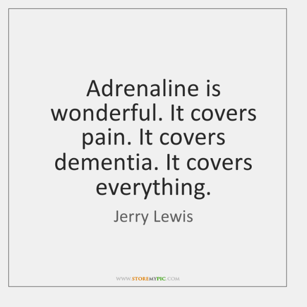 Adrenaline is wonderful. It covers pain. It covers dementia. It covers everything.