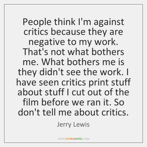 People think I'm against critics because they are negative to my work. ...