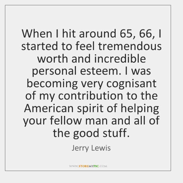 When I hit around 65, 66, I started to feel tremendous worth and incredible ...