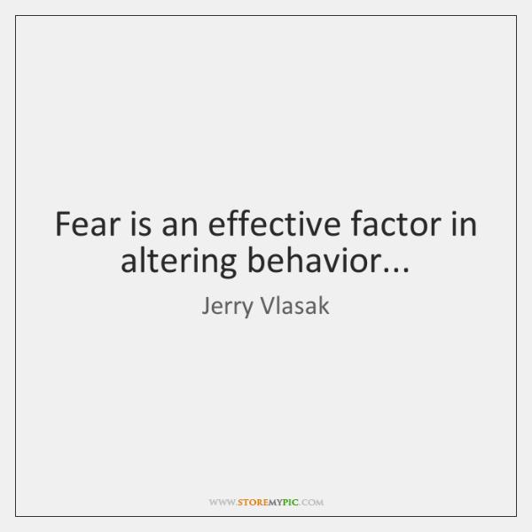 Fear is an effective factor in altering behavior...