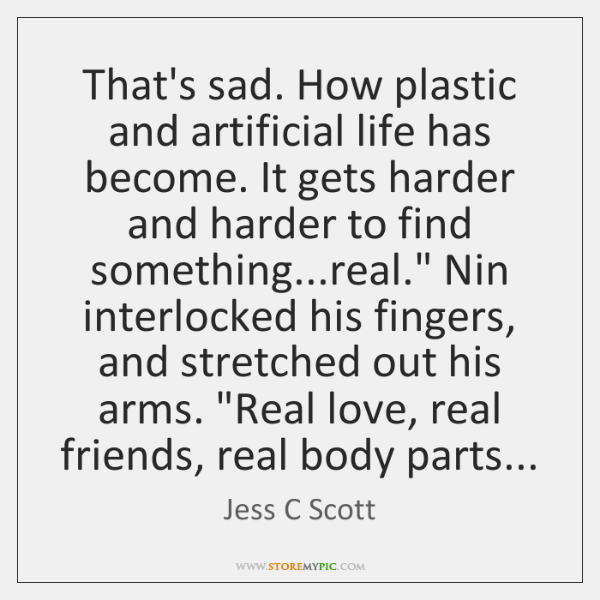 That's sad. How plastic and artificial life has become. It gets harder ...