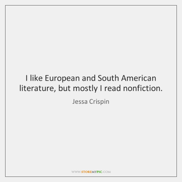 I like European and South American literature, but mostly I read nonfiction.