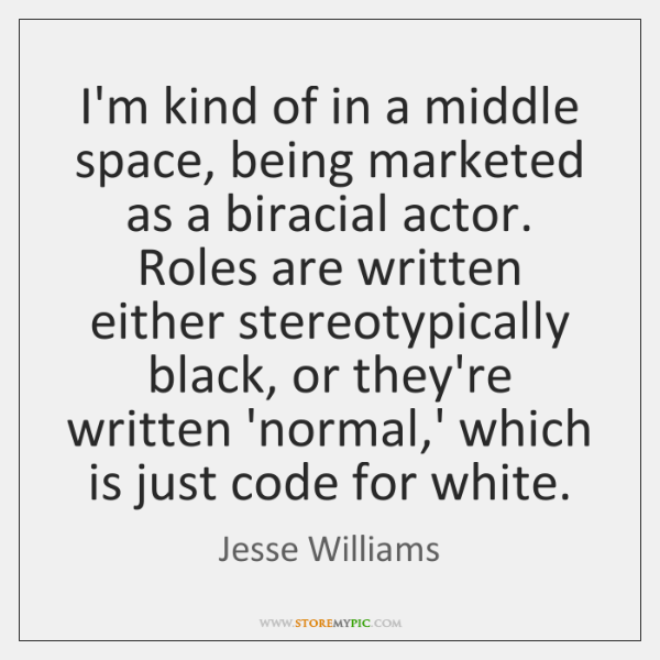 I'm kind of in a middle space, being marketed as a biracial ...