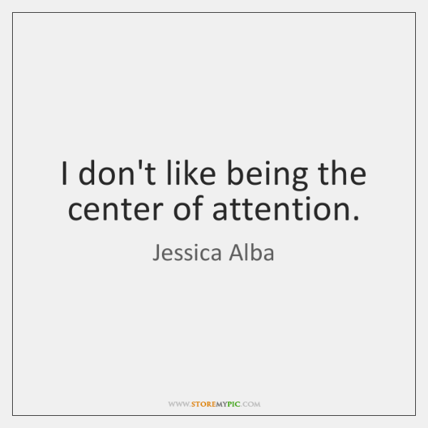 I don't like being the center of attention.